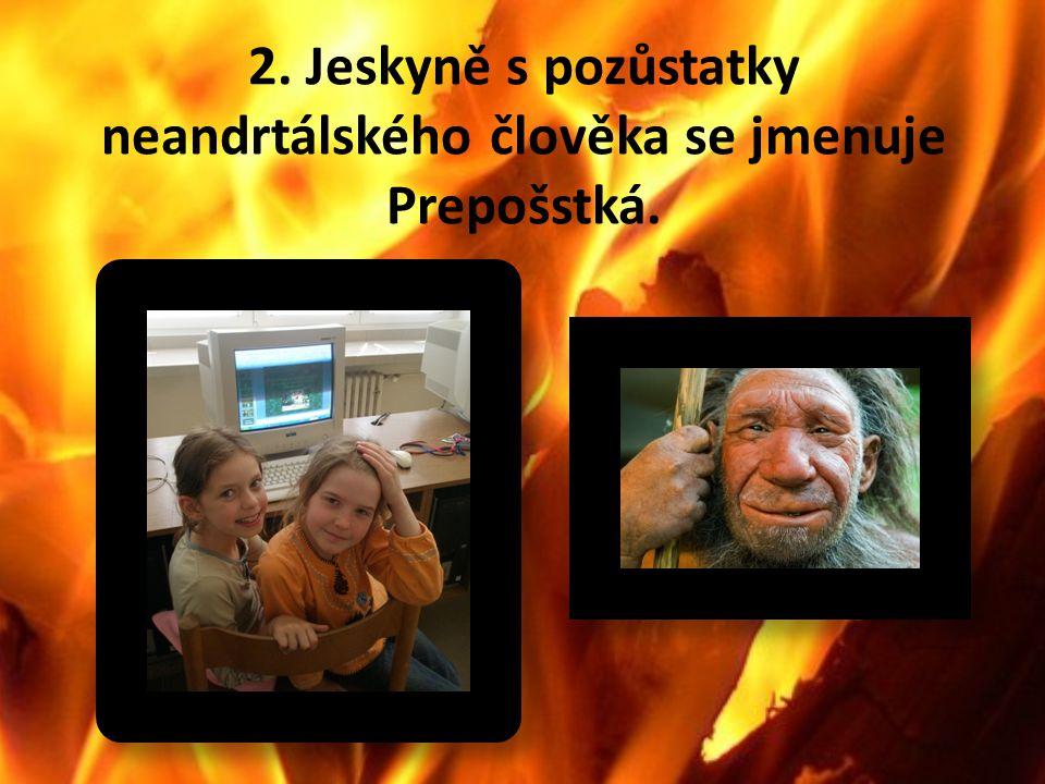 2. Jeskyně s pozůstatky neandrtálského člověka se jmenuje Prepošstká.