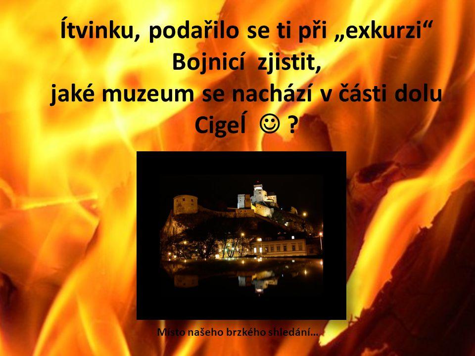 """Ítvinku, podařilo se ti při """"exkurzi Bojnicí zjistit, jaké muzeum se nachází v části dolu Cigeĺ ."""