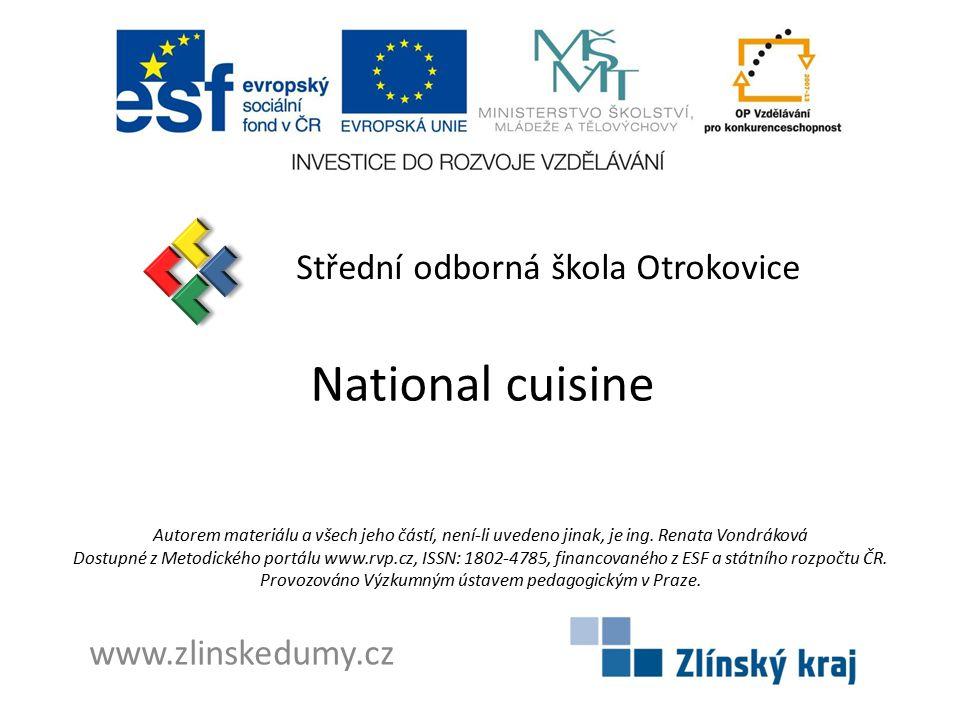 National cuisine Střední odborná škola Otrokovice www.zlinskedumy.cz Autorem materiálu a všech jeho částí, není-li uvedeno jinak, je ing. Renata Vondr