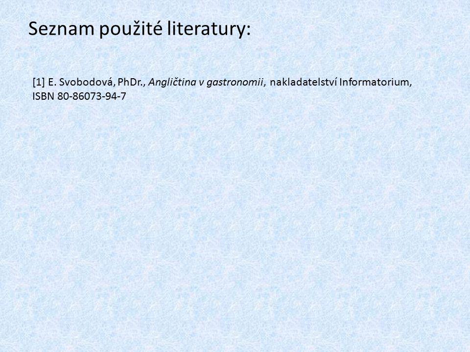 Seznam použité literatury: [1] E. Svobodová, PhDr., Angličtina v gastronomii, nakladatelství Informatorium, ISBN 80-86073-94-7