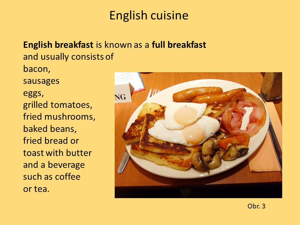 English cuisine English breakfast is known as a full breakfast and usually consists of bacon, sausages eggs, grilled tomatoes, fried mushrooms, baked beans, fried bread or toast with butter and a beverage such as coffee or tea.