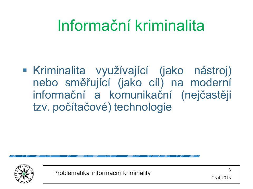 25.4.2015 3 Problematika informační kriminality Informační kriminalita  Kriminalita využívající (jako nástroj) nebo směřující (jako cíl) na moderní i