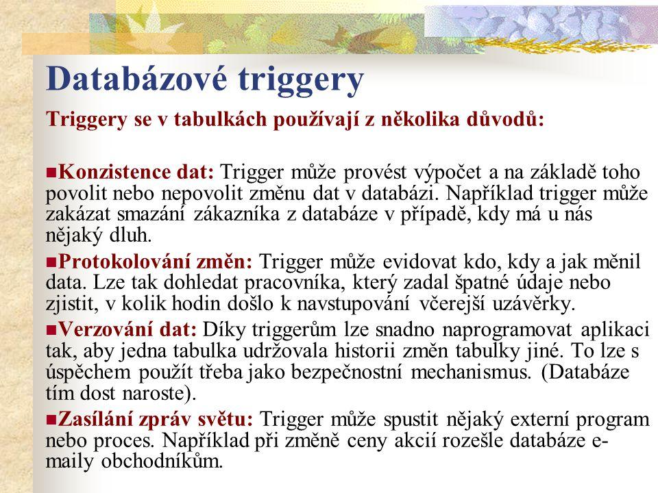 Databázové triggery Triggery se v tabulkách používají z několika důvodů: Konzistence dat: Trigger může provést výpočet a na základě toho povolit nebo