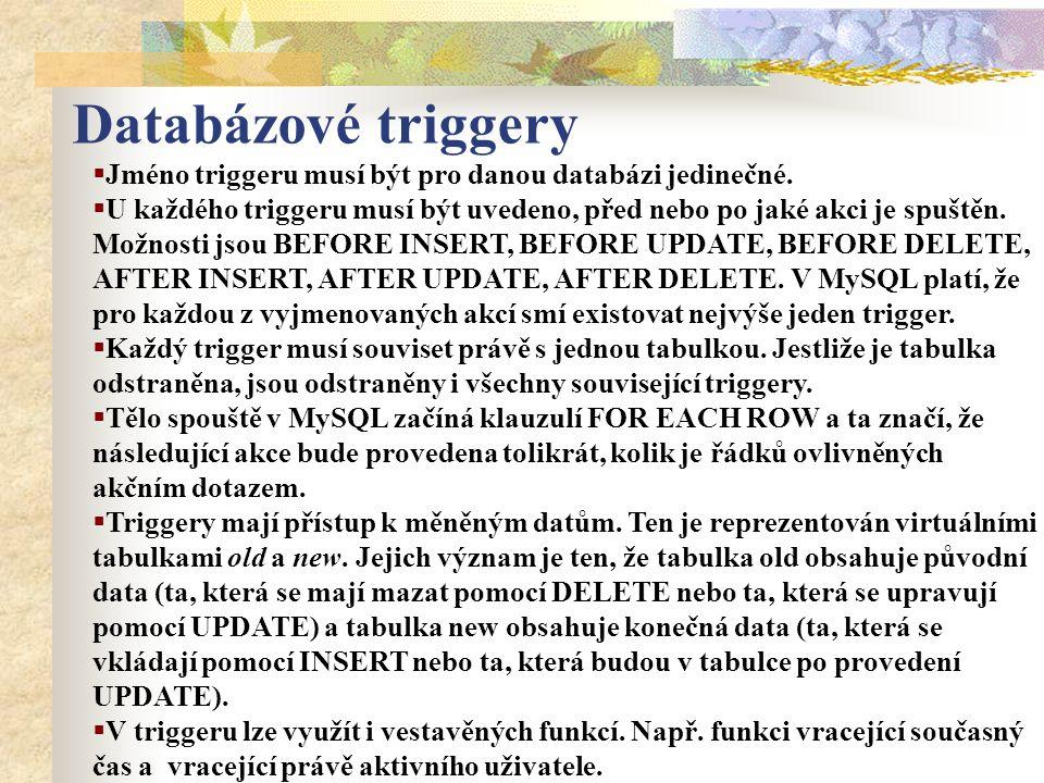 Databázové triggery  Jméno triggeru musí být pro danou databázi jedinečné.  U každého triggeru musí být uvedeno, před nebo po jaké akci je spuštěn.