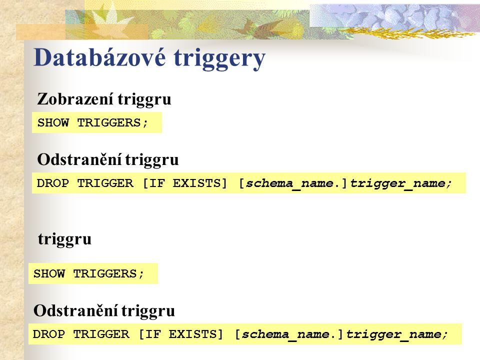 Databázové triggery SHOW TRIGGERS; triggru DROP TRIGGER [IF EXISTS] [schema_name.]trigger_name; Odstranění triggru SHOW TRIGGERS; Zobrazení triggru DR