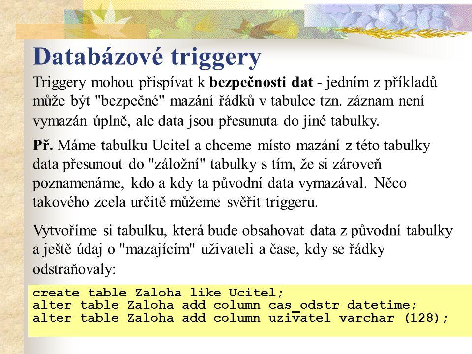Databázové triggery create table Zaloha like Ucitel; alter table Zaloha add column cas_odstr datetime; alter table Zaloha add column uzivatel varchar (128); Triggery mohou přispívat k bezpečnosti dat - jedním z příkladů může být bezpečné mazání řádků v tabulce tzn.