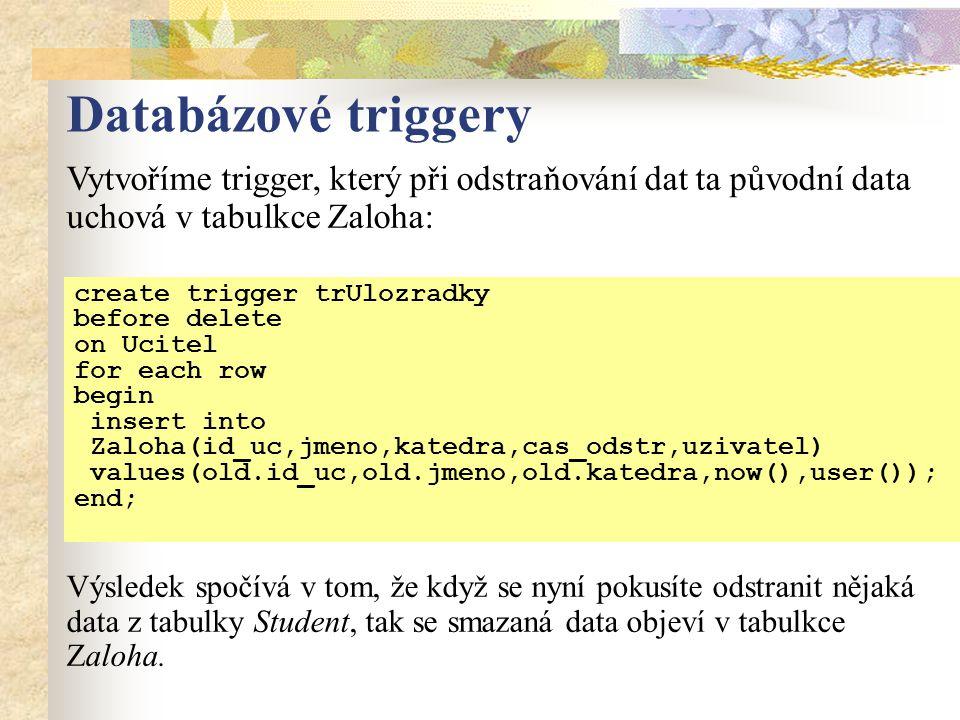 Databázové triggery create trigger trUlozradky before delete on Ucitel for each row begin insert into Zaloha(id_uc,jmeno,katedra,cas_odstr,uzivatel) values(old.id_uc,old.jmeno,old.katedra,now(),user()); end; Vytvoříme trigger, který při odstraňování dat ta původní data uchová v tabulkce Zaloha: Výsledek spočívá v tom, že když se nyní pokusíte odstranit nějaká data z tabulky Student, tak se smazaná data objeví v tabulkce Zaloha.
