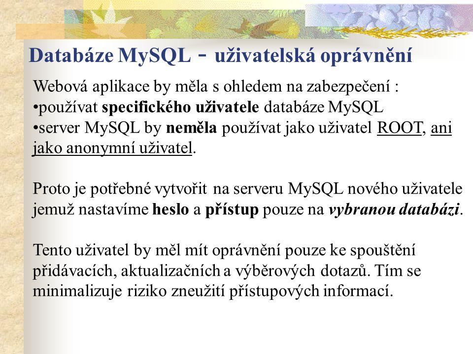 Webová aplikace by měla s ohledem na zabezpečení : používat specifického uživatele databáze MySQL server MySQL by neměla používat jako uživatel ROOT, ani jako anonymní uživatel.