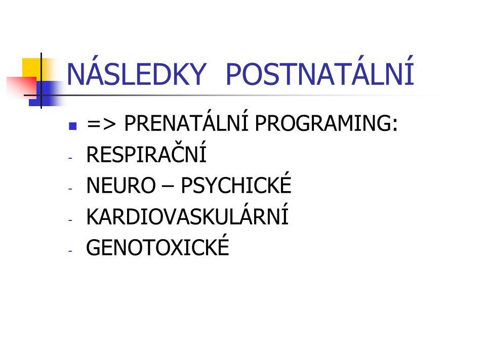 NÁSLEDKY POSTNATÁLNÍ => PRENATÁLNÍ PROGRAMING: - RESPIRAČNÍ - NEURO – PSYCHICKÉ - KARDIOVASKULÁRNÍ - GENOTOXICKÉ