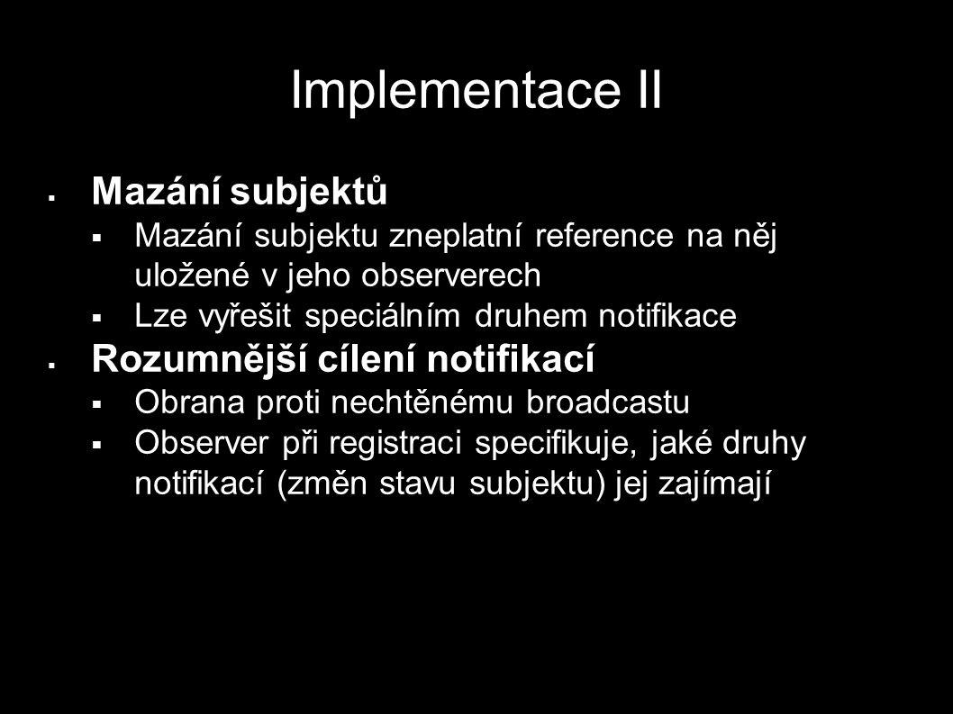Implementace II  Mazání subjektů  Mazání subjektu zneplatní reference na něj uložené v jeho observerech  Lze vyřešit speciálním druhem notifikace 