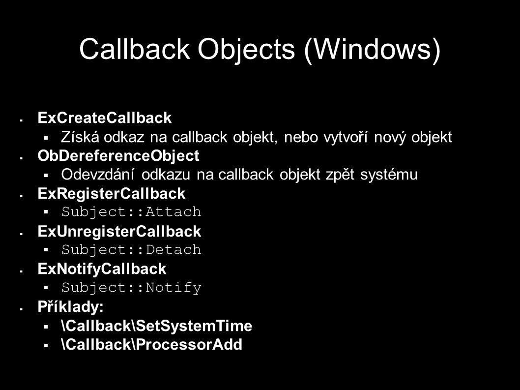 Callback Objects (Windows)  ExCreateCallback  Získá odkaz na callback objekt, nebo vytvoří nový objekt  ObDereferenceObject  Odevzdání odkazu na callback objekt zpět systému  ExRegisterCallback  Subject::Attach  ExUnregisterCallback  Subject::Detach  ExNotifyCallback  Subject::Notify  Příklady:  \Callback\SetSystemTime  \Callback\ProcessorAdd