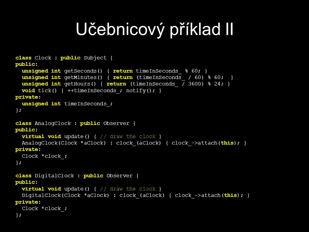 Učebnicový příklad II class Clock : public Subject { public: unsigned int getSeconds() { return timeInSeconds_ % 60; } unsigned int getMinutes() { return (timeInSeconds_ / 60) % 60; } unsigned int getHours() { return (timeInSeconds_ / 3600) % 24; } void tick() { ++timeInSeconds_; notify(); } private: unsigned int timeInSeconds_; }; class AnalogClock : public Observer { public: virtual void update() { // draw the clock } AnalogClock(Clock *aClock) : clock_(aClock) { clock_->attach(this); } private: Clock *clock_; }; class DigitalClock : public Observer { public: virtual void update() { // draw the clock } DigitalClock(Clock *aClock) : clock_(aClock) { clock_->attach(this); } private: Clock *clock_; };
