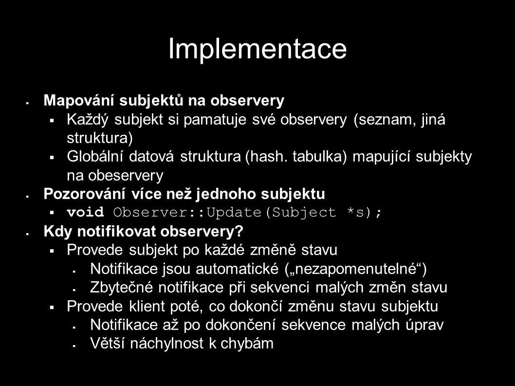Implementace  Mapování subjektů na observery  Každý subjekt si pamatuje své observery (seznam, jiná struktura)  Globální datová struktura (hash. ta