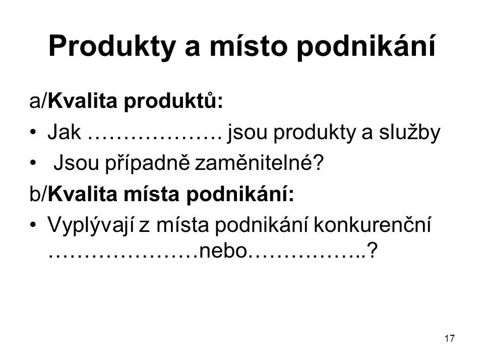 17 Produkty a místo podnikání a/Kvalita produktů: Jak ………………. jsou produkty a služby Jsou případně zaměnitelné? b/Kvalita místa podnikání: Vyplývají z