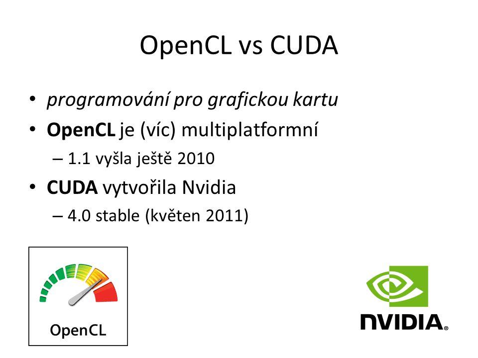 OpenCL vs CUDA programování pro grafickou kartu OpenCL je (víc) multiplatformní – 1.1 vyšla ještě 2010 CUDA vytvořila Nvidia – 4.0 stable (květen 2011)