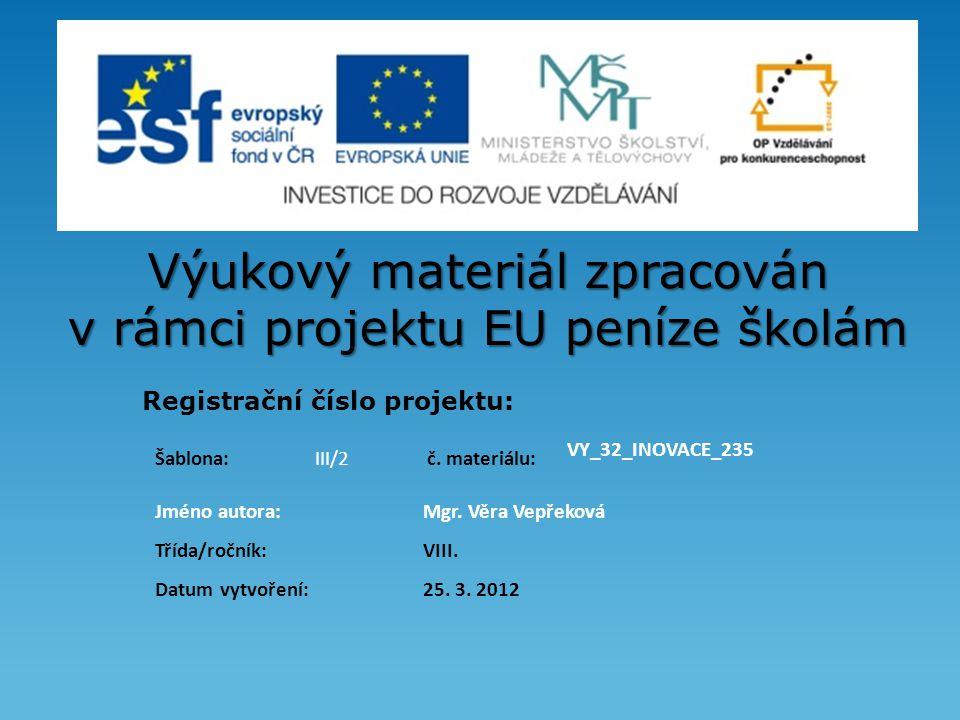 Výukový materiál zpracován v rámci projektu EU peníze školám Registrační číslo projektu: Jméno autora:Mgr. Věra Vepřeková Třída/ročník: VIII. Datum vy