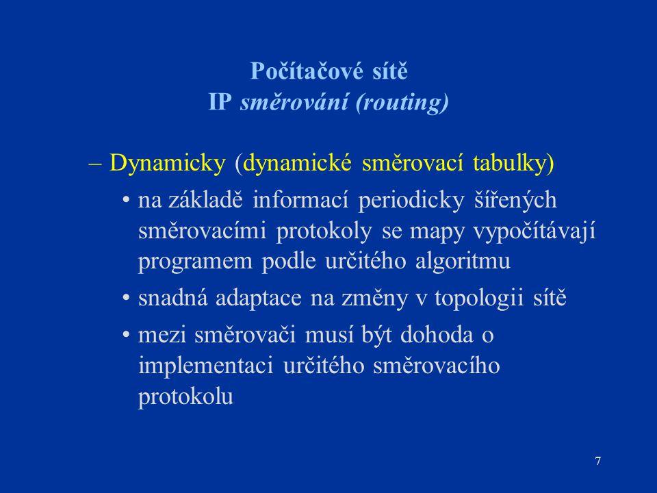 7 Počítačové sítě IP směrování (routing) –Dynamicky (dynamické směrovací tabulky) na základě informací periodicky šířených směrovacími protokoly se ma