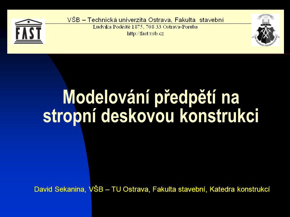 Modelování předpětí na stropní deskovou konstrukci David Sekanina, VŠB – TU Ostrava, Fakulta stavební, Katedra konstrukcí