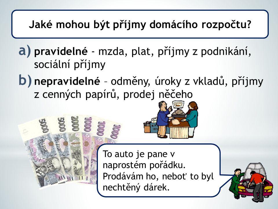 a) pravidelné - mzda, plat, příjmy z podnikání, sociální příjmy b) nepravidelné – odměny, úroky z vkladů, příjmy z cenných papírů, prodej něčeho Jaké mohou být příjmy domácího rozpočtu.
