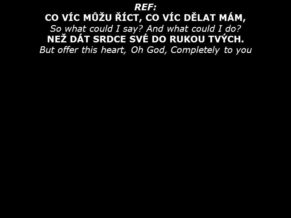REF: CO VÍC MŮŽU ŘÍCT, CO VÍC DĚLAT MÁM, So what could I say.