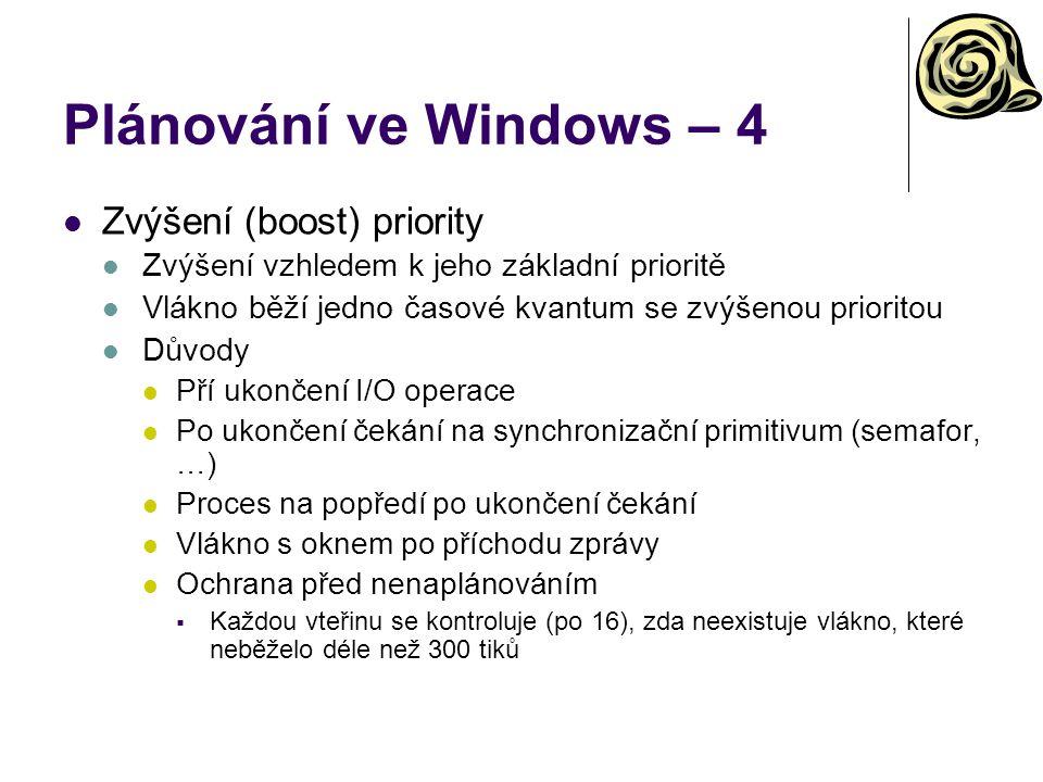 Plánování ve Windows – 4 Zvýšení (boost) priority Zvýšení vzhledem k jeho základní prioritě Vlákno běží jedno časové kvantum se zvýšenou prioritou Důvody Pří ukončení I/O operace Po ukončení čekání na synchronizační primitivum (semafor, …) Proces na popředí po ukončení čekání Vlákno s oknem po příchodu zprávy Ochrana před nenaplánováním  Každou vteřinu se kontroluje (po 16), zda neexistuje vlákno, které neběželo déle než 300 tiků