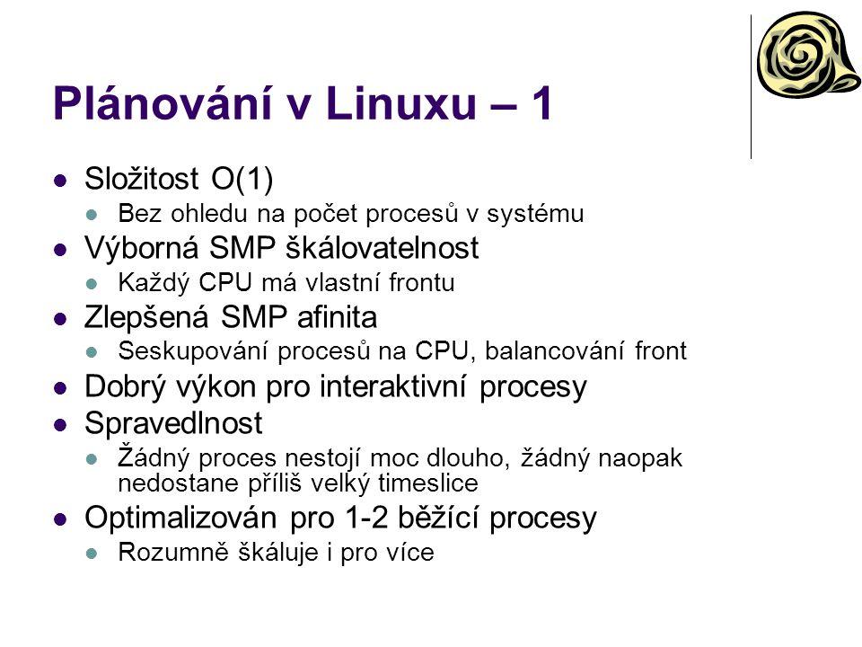 Plánování v Linuxu – 1 Složitost O(1) Bez ohledu na počet procesů v systému Výborná SMP škálovatelnost Každý CPU má vlastní frontu Zlepšená SMP afinita Seskupování procesů na CPU, balancování front Dobrý výkon pro interaktivní procesy Spravedlnost Žádný proces nestojí moc dlouho, žádný naopak nedostane příliš velký timeslice Optimalizován pro 1-2 běžící procesy Rozumně škáluje i pro více