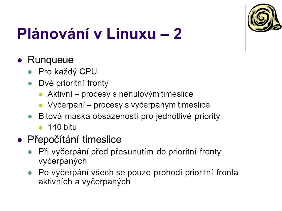 Plánování v Linuxu – 2 Runqueue Pro každý CPU Dvě prioritní fronty Aktivní – procesy s nenulovým timeslice Vyčerpaní – procesy s vyčerpaným timeslice Bitová maska obsazenosti pro jednotlivé priority 140 bitů Přepočítání timeslice Při vyčerpání před přesunutím do prioritní fronty vyčerpaných Po vyčerpání všech se pouze prohodí prioritní fronta aktivních a vyčerpaných