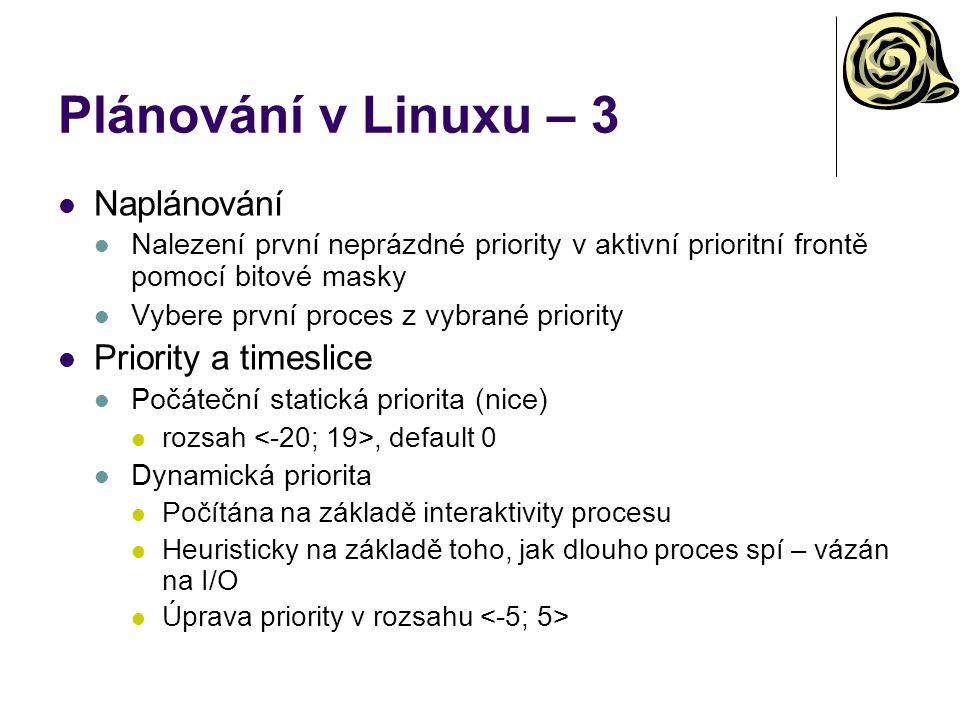 Plánování v Linuxu – 3 Naplánování Nalezení první neprázdné priority v aktivní prioritní frontě pomocí bitové masky Vybere první proces z vybrané priority Priority a timeslice Počáteční statická priorita (nice) rozsah, default 0 Dynamická priorita Počítána na základě interaktivity procesu Heuristicky na základě toho, jak dlouho proces spí – vázán na I/O Úprava priority v rozsahu