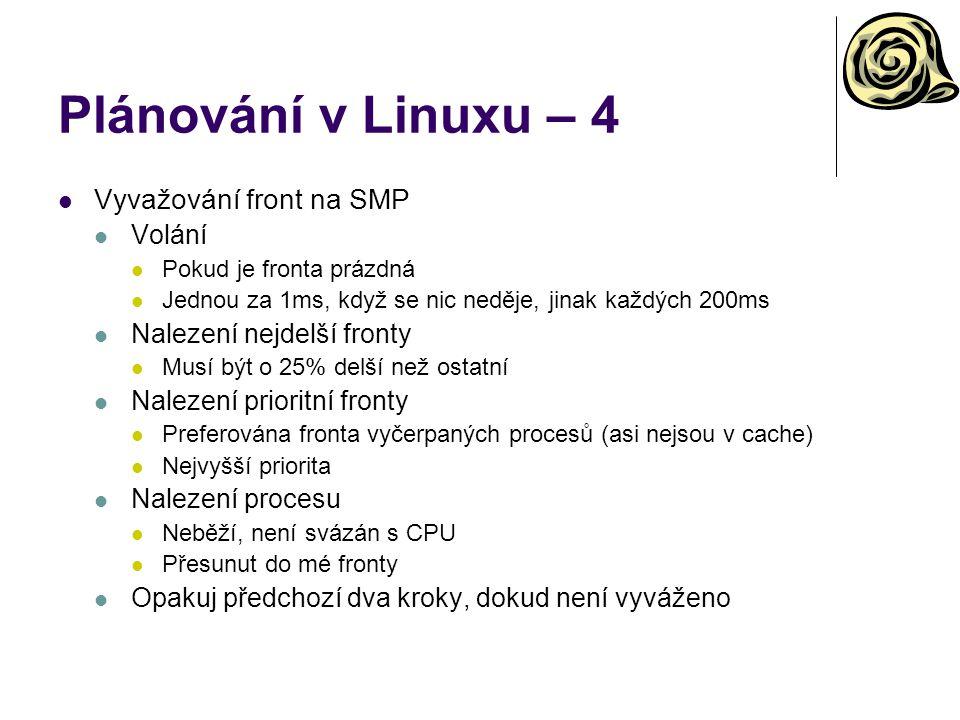 Plánování v Linuxu – 4 Vyvažování front na SMP Volání Pokud je fronta prázdná Jednou za 1ms, když se nic neděje, jinak každých 200ms Nalezení nejdelší fronty Musí být o 25% delší než ostatní Nalezení prioritní fronty Preferována fronta vyčerpaných procesů (asi nejsou v cache) Nejvyšší priorita Nalezení procesu Neběží, není svázán s CPU Přesunut do mé fronty Opakuj předchozí dva kroky, dokud není vyváženo