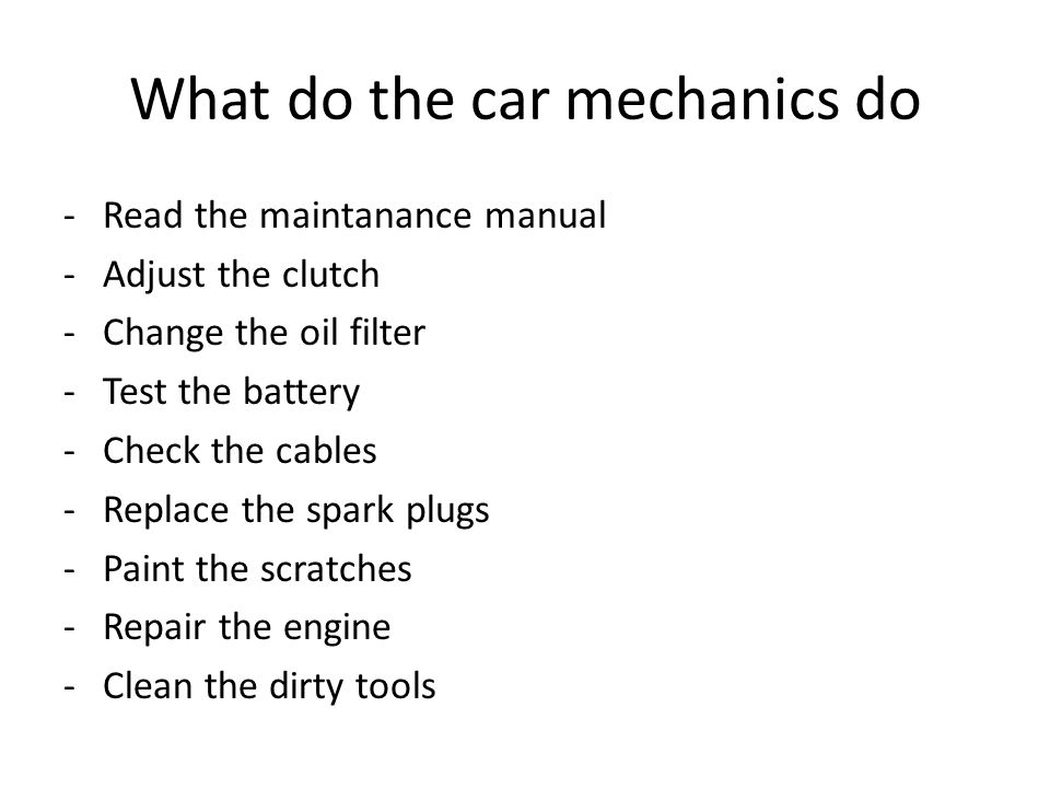 What do the car mechanics do -Read the maintanance manual -Adjust the clutch -Change the oil filter -Test the battery -Check the cables -Replace the spark plugs -Paint the scratches -Repair the engine -Clean the dirty tools