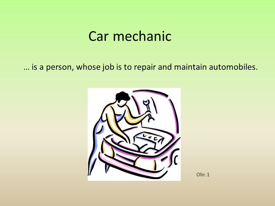 Car mechanic … is a person, whose job is to repair and maintain automobiles. Obr. 1