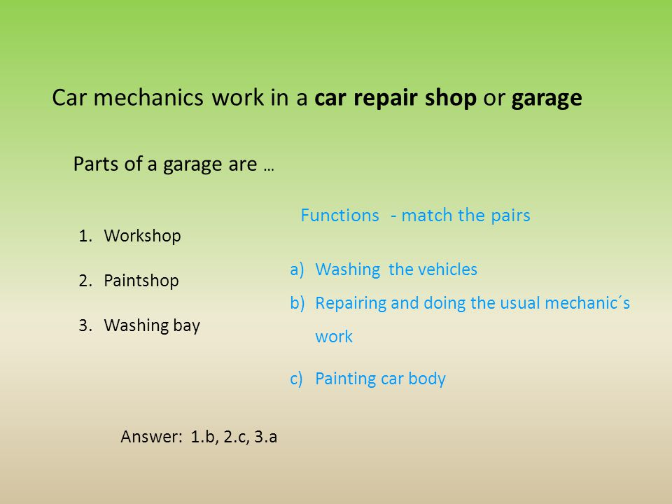 Car mechanics work in a car repair shop or garage Parts of a garage are … 1.Workshop 2.Paintshop 3.Washing bay a)Washing the vehicles b)Repairing and