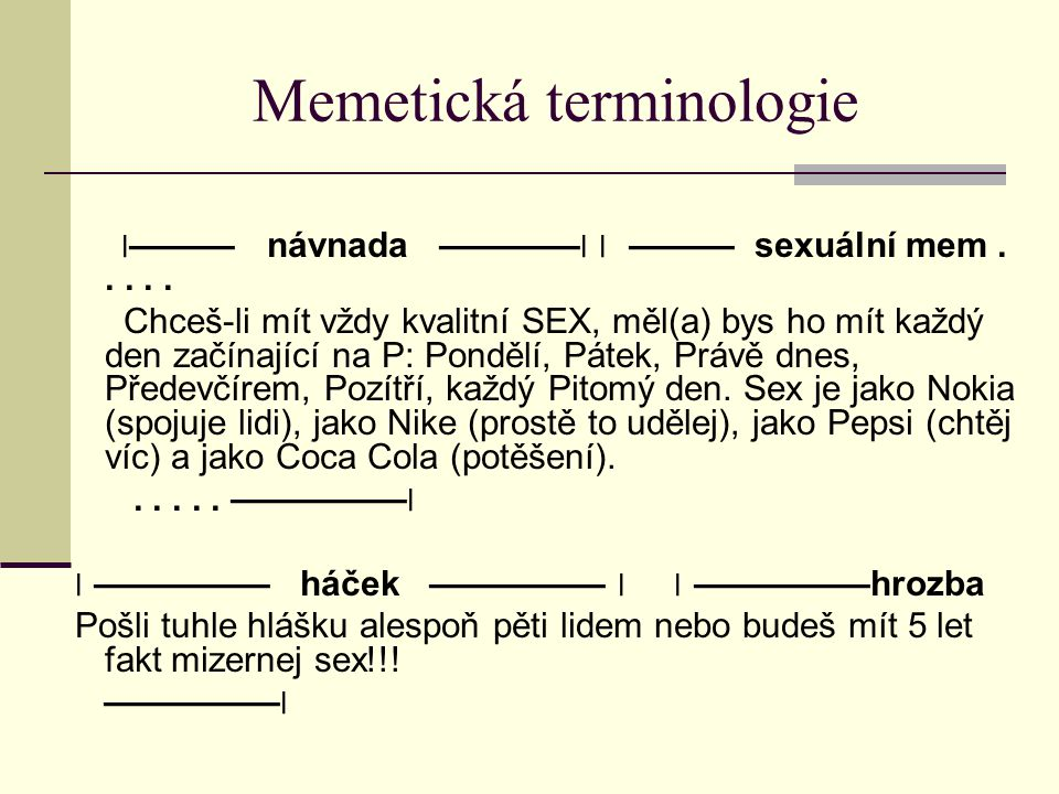 Memetická terminologie ׀——— návnada ———— ׀ ׀ ——— sexuální mem..... Chceš-li mít vždy kvalitní SEX, měl(a) bys ho mít každý den začínající na P: Ponděl