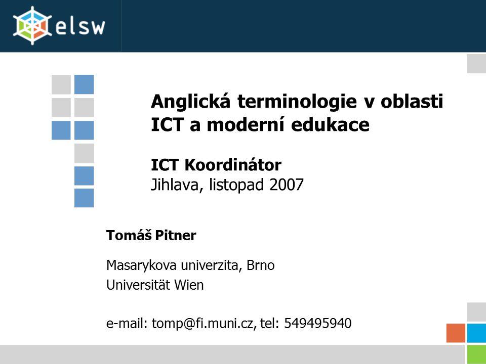 Anglická terminologie v oblasti ICT a moderní edukace Koordinátor ICT, Jihlava [2][2] Listopad 2007 Obsah modulu Anglická terminologie v oblasti ICT a moderní edukace (5 hod) –Základní přehled v obecné terminologii v ICT a moderní edukace, její význam a vazba na terminologii anglickou.