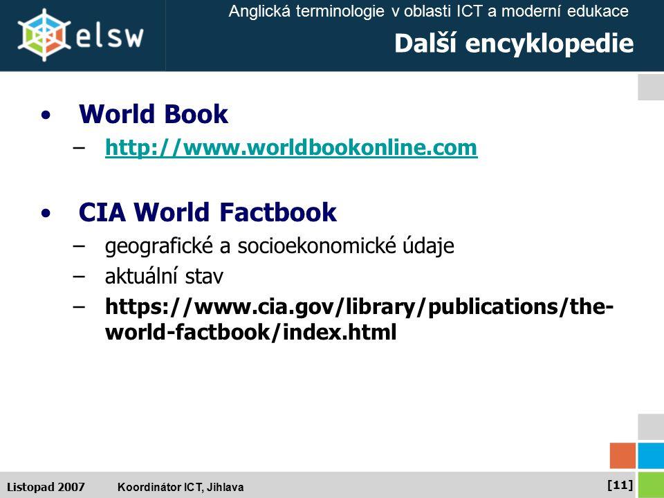 Anglická terminologie v oblasti ICT a moderní edukace Koordinátor ICT, Jihlava [11] Listopad 2007 Další encyklopedie World Book –http://www.worldbookonline.comhttp://www.worldbookonline.com CIA World Factbook –geografické a socioekonomické údaje –aktuální stav –https://www.cia.gov/library/publications/the- world-factbook/index.html