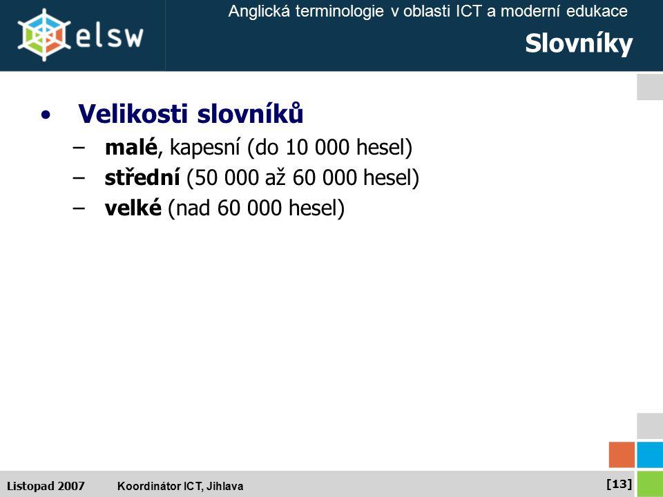 Anglická terminologie v oblasti ICT a moderní edukace Koordinátor ICT, Jihlava [13] Listopad 2007 Slovníky Velikosti slovníků –malé, kapesní (do 10 000 hesel) –střední (50 000 až 60 000 hesel) –velké (nad 60 000 hesel)
