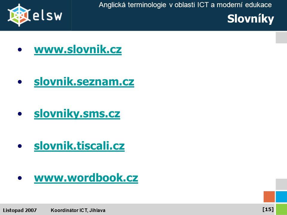 Anglická terminologie v oblasti ICT a moderní edukace Koordinátor ICT, Jihlava [15] Listopad 2007 Slovníky www.slovnik.cz slovnik.seznam.cz slovniky.sms.cz slovnik.tiscali.cz www.wordbook.cz