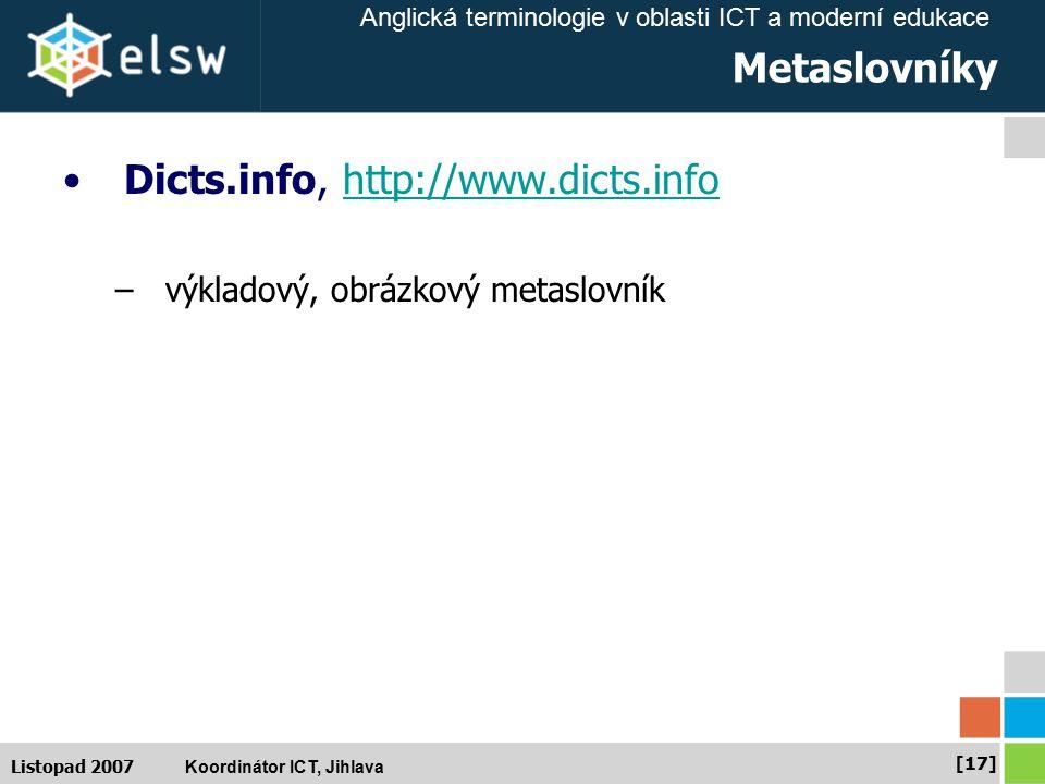 Anglická terminologie v oblasti ICT a moderní edukace Koordinátor ICT, Jihlava [17] Listopad 2007 Metaslovníky Dicts.info, http://www.dicts.infohttp://www.dicts.info –výkladový, obrázkový metaslovník