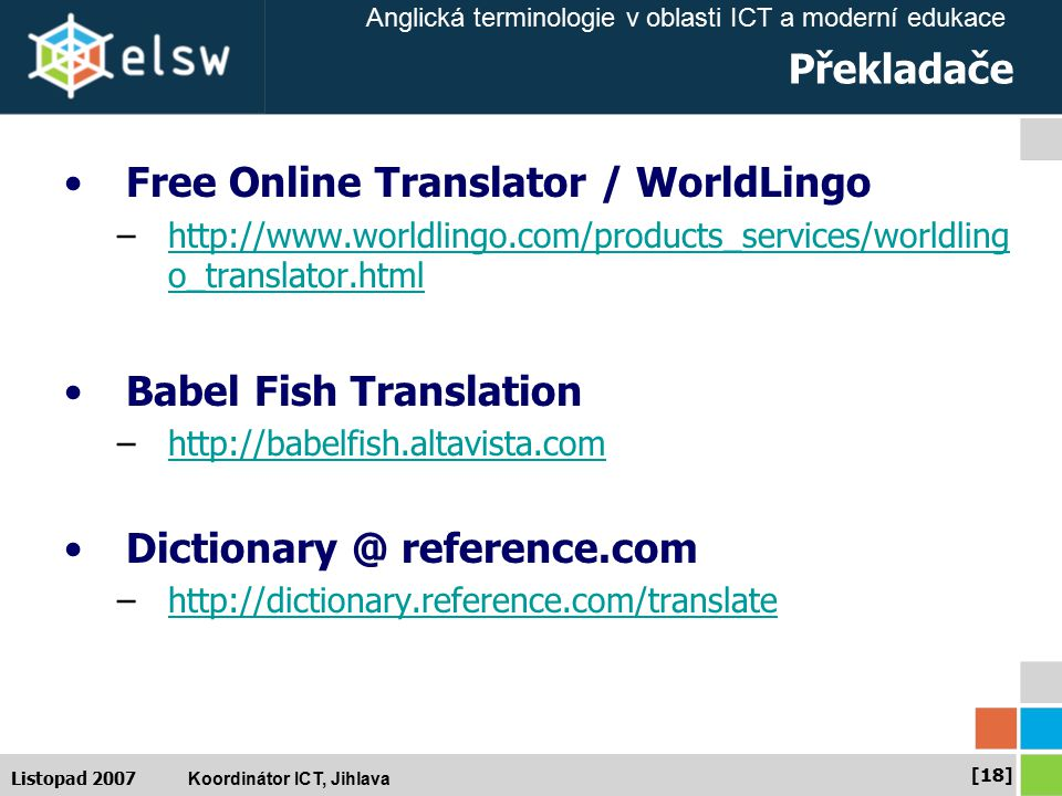 Anglická terminologie v oblasti ICT a moderní edukace Koordinátor ICT, Jihlava [18] Listopad 2007 Překladače Free Online Translator / WorldLingo –http://www.worldlingo.com/products_services/worldling o_translator.htmlhttp://www.worldlingo.com/products_services/worldling o_translator.html Babel Fish Translation –http://babelfish.altavista.comhttp://babelfish.altavista.com Dictionary @ reference.com –http://dictionary.reference.com/translatehttp://dictionary.reference.com/translate