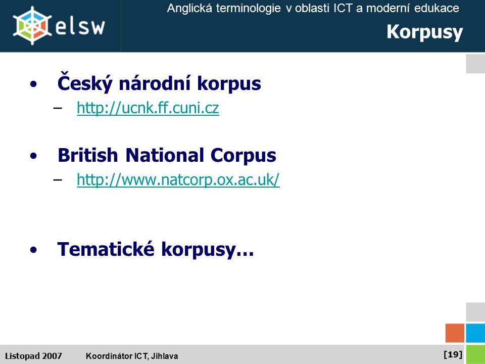 Anglická terminologie v oblasti ICT a moderní edukace Koordinátor ICT, Jihlava [19] Listopad 2007 Korpusy Český národní korpus –http://ucnk.ff.cuni.czhttp://ucnk.ff.cuni.cz British National Corpus –http://www.natcorp.ox.ac.uk/http://www.natcorp.ox.ac.uk/ Tematické korpusy…