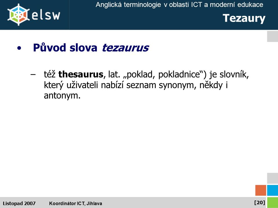 Anglická terminologie v oblasti ICT a moderní edukace Koordinátor ICT, Jihlava [20] Listopad 2007 Tezaury Původ slova tezaurus –též thesaurus, lat.