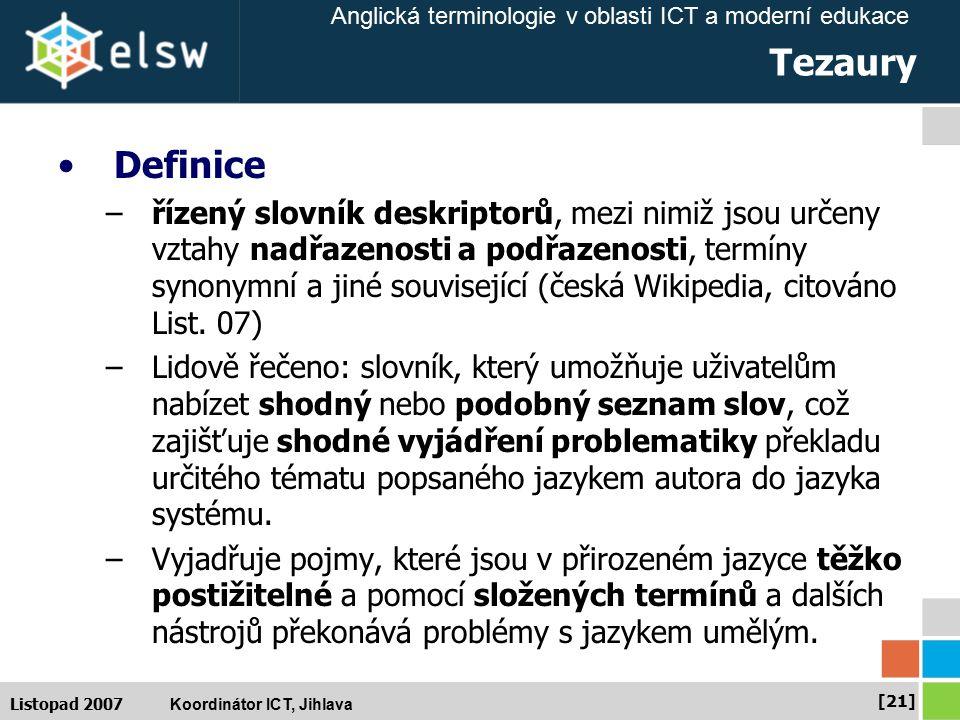 Anglická terminologie v oblasti ICT a moderní edukace Koordinátor ICT, Jihlava [21] Listopad 2007 Tezaury Definice –řízený slovník deskriptorů, mezi nimiž jsou určeny vztahy nadřazenosti a podřazenosti, termíny synonymní a jiné související (česká Wikipedia, citováno List.