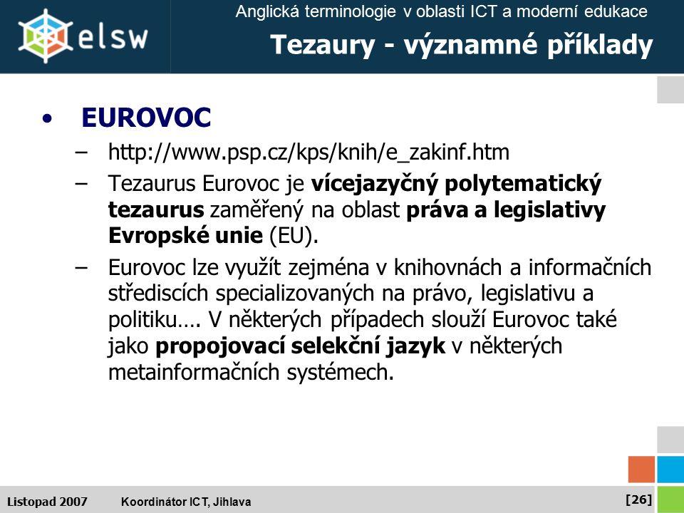 Anglická terminologie v oblasti ICT a moderní edukace Koordinátor ICT, Jihlava [26] Listopad 2007 Tezaury - významné příklady EUROVOC –http://www.psp.cz/kps/knih/e_zakinf.htm –Tezaurus Eurovoc je vícejazyčný polytematický tezaurus zaměřený na oblast práva a legislativy Evropské unie (EU).