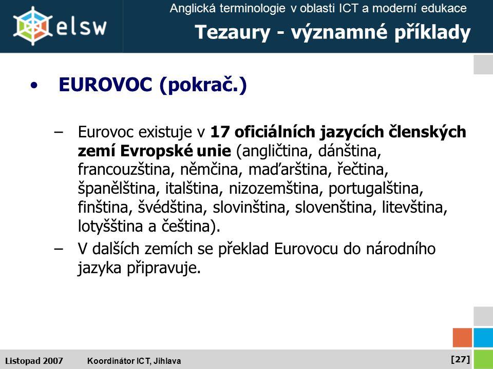 Anglická terminologie v oblasti ICT a moderní edukace Koordinátor ICT, Jihlava [27] Listopad 2007 Tezaury - významné příklady EUROVOC (pokrač.) –Eurovoc existuje v 17 oficiálních jazycích členských zemí Evropské unie (angličtina, dánština, francouzština, němčina, maďarština, řečtina, španělština, italština, nizozemština, portugalština, finština, švédština, slovinština, slovenština, litevština, lotyšština a čeština).