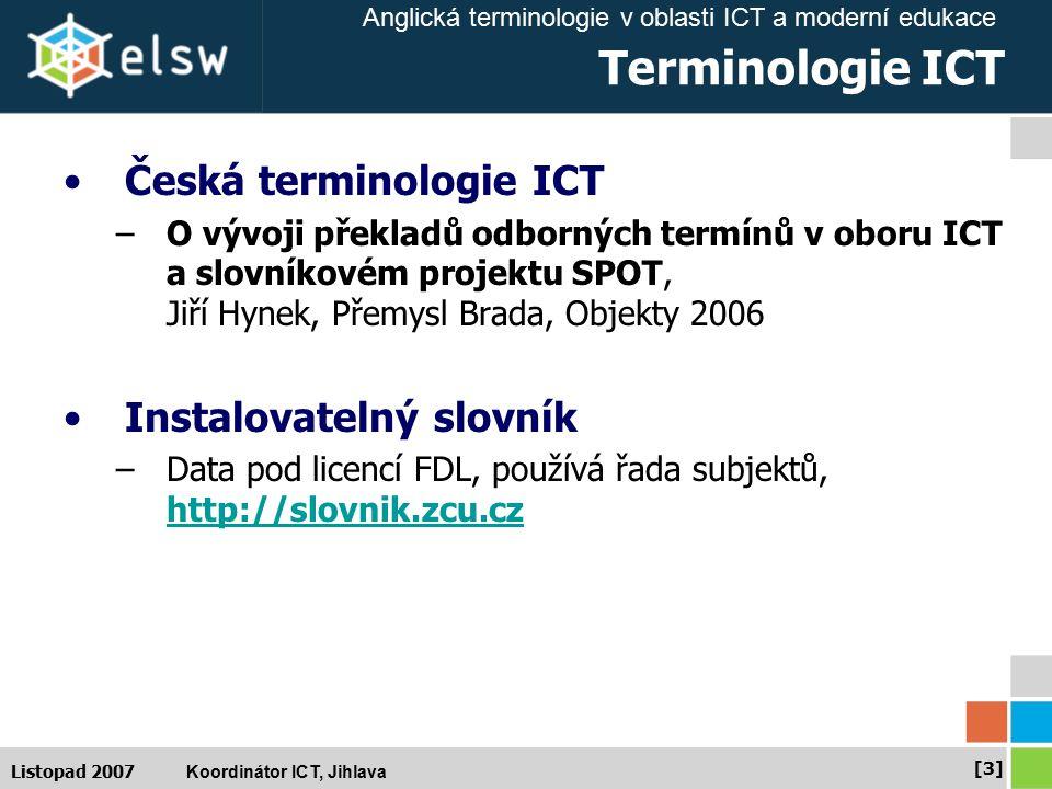 Anglická terminologie v oblasti ICT a moderní edukace Koordinátor ICT, Jihlava [24] Listopad 2007 Tezaury Typy tezaurů podle funkce –Klasický - používán pro indexování a prohledávání, pomáhá mapovat variantní výrazy na preferované při indexování dokumentů –Indexový - konzistentním indexem a jeho namapováním na dokumenty vyučujete uživatele k používání vašich výrazů –Vyhledávací - v případě, že nejste schopni použít indexaci na úrovni dokumentů (dodáváte obsah třetích stran jako novinky).