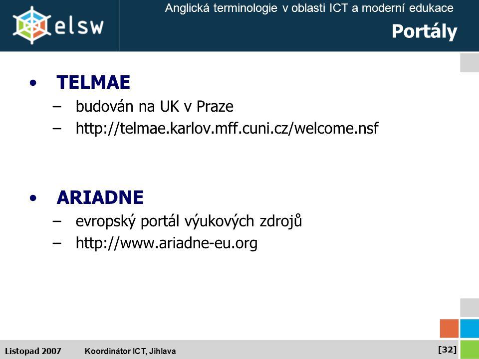 Anglická terminologie v oblasti ICT a moderní edukace Koordinátor ICT, Jihlava [32] Listopad 2007 Portály TELMAE –budován na UK v Praze –http://telmae.karlov.mff.cuni.cz/welcome.nsf ARIADNE –evropský portál výukových zdrojů –http://www.ariadne-eu.org