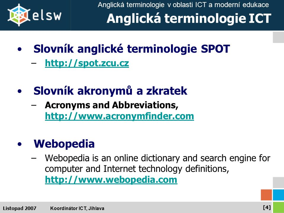 Anglická terminologie v oblasti ICT a moderní edukace Koordinátor ICT, Jihlava [4][4] Listopad 2007 Anglická terminologie ICT Slovník anglické terminologie SPOT –http://spot.zcu.czhttp://spot.zcu.cz Slovník akronymů a zkratek –Acronyms and Abbreviations, http://www.acronymfinder.com http://www.acronymfinder.com Webopedia –Webopedia is an online dictionary and search engine for computer and Internet technology definitions, http://www.webopedia.com http://www.webopedia.com