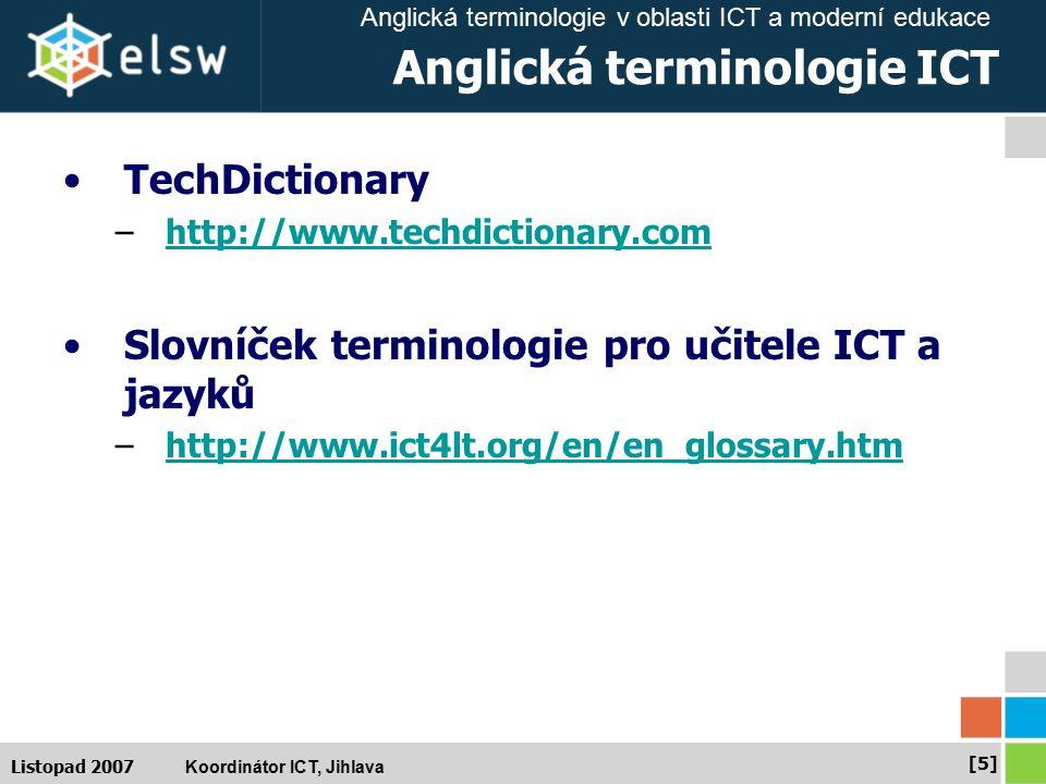 Anglická terminologie v oblasti ICT a moderní edukace Koordinátor ICT, Jihlava [5][5] Listopad 2007 Anglická terminologie ICT TechDictionary –http://www.techdictionary.comhttp://www.techdictionary.com Slovníček terminologie pro učitele ICT a jazyků –http://www.ict4lt.org/en/en_glossary.htmhttp://www.ict4lt.org/en/en_glossary.htm