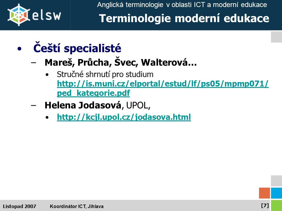 Anglická terminologie v oblasti ICT a moderní edukace Koordinátor ICT, Jihlava [7][7] Listopad 2007 Terminologie moderní edukace Čeští specialisté –Mareš, Průcha, Švec, Walterová… Stručné shrnutí pro studium http://is.muni.cz/elportal/estud/lf/ps05/mpmp071/ ped_kategorie.pdf http://is.muni.cz/elportal/estud/lf/ps05/mpmp071/ ped_kategorie.pdf –Helena Jodasová, UPOL, http://kcjl.upol.cz/jodasova.html