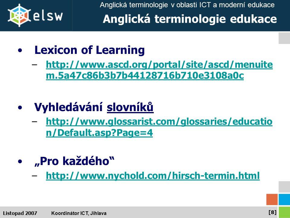 "Anglická terminologie v oblasti ICT a moderní edukace Koordinátor ICT, Jihlava [8][8] Listopad 2007 Anglická terminologie edukace Lexicon of Learning –http://www.ascd.org/portal/site/ascd/menuite m.5a47c86b3b7b44128716b710e3108a0chttp://www.ascd.org/portal/site/ascd/menuite m.5a47c86b3b7b44128716b710e3108a0c Vyhledávání slovníků –http://www.glossarist.com/glossaries/educatio n/Default.asp?Page=4http://www.glossarist.com/glossaries/educatio n/Default.asp?Page=4 ""Pro každého –http://www.nychold.com/hirsch-termin.htmlhttp://www.nychold.com/hirsch-termin.html"